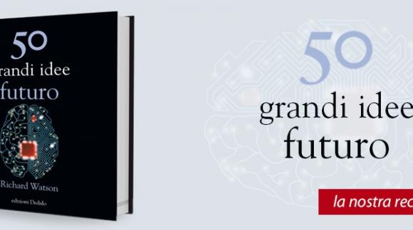 """Recensione del libro """"50 grandi idee futuro"""" di Richard Watson"""